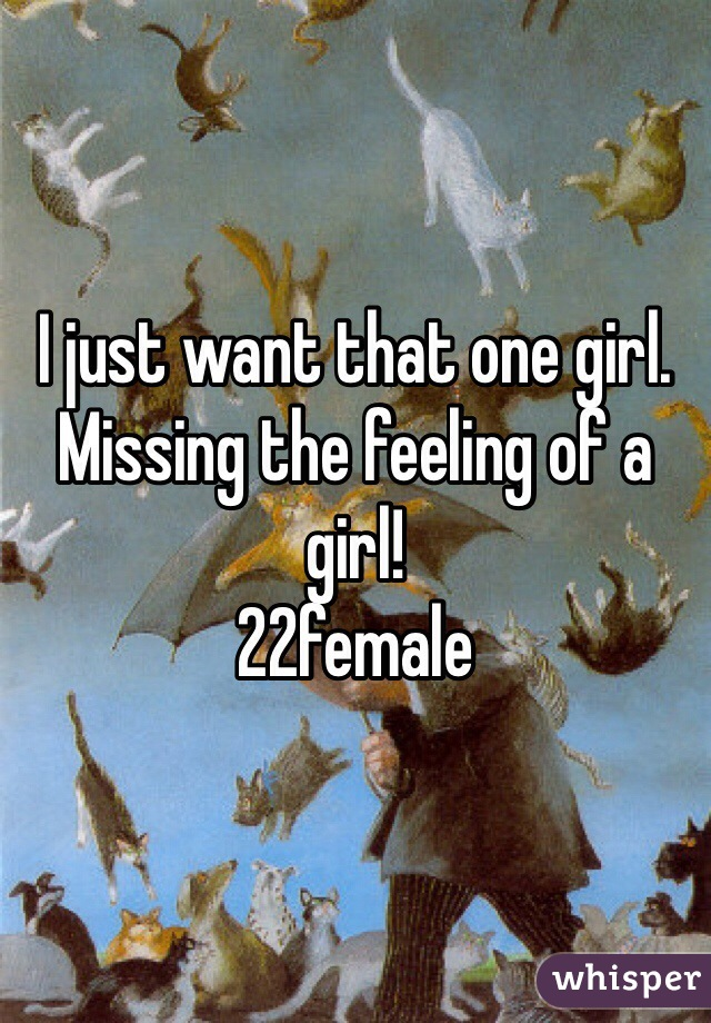 I just want that one girl. Missing the feeling of a girl! 22female