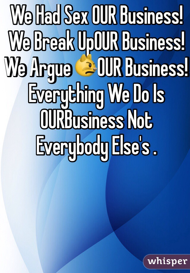 We Had Sex OUR Business! We Break UpOUR Business! We Argue😾OUR Business! Everything We Do Is OURBusiness Not Everybody Else's .