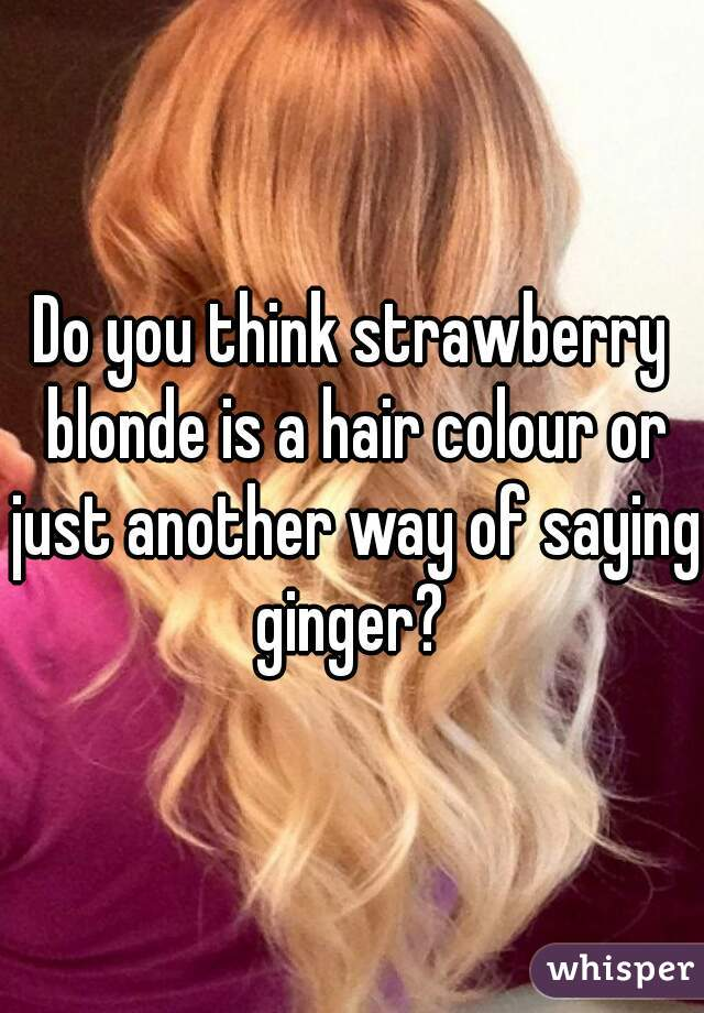 Do you think strawberry blonde is a hair colour or just another way of saying ginger?