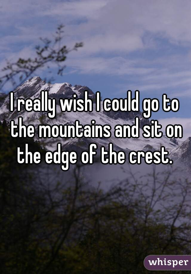 I really wish I could go to the mountains and sit on the edge of the crest.