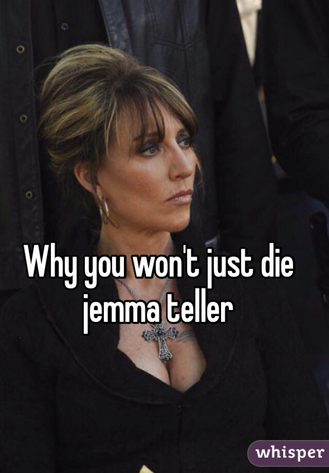 Why you won't just die jemma teller