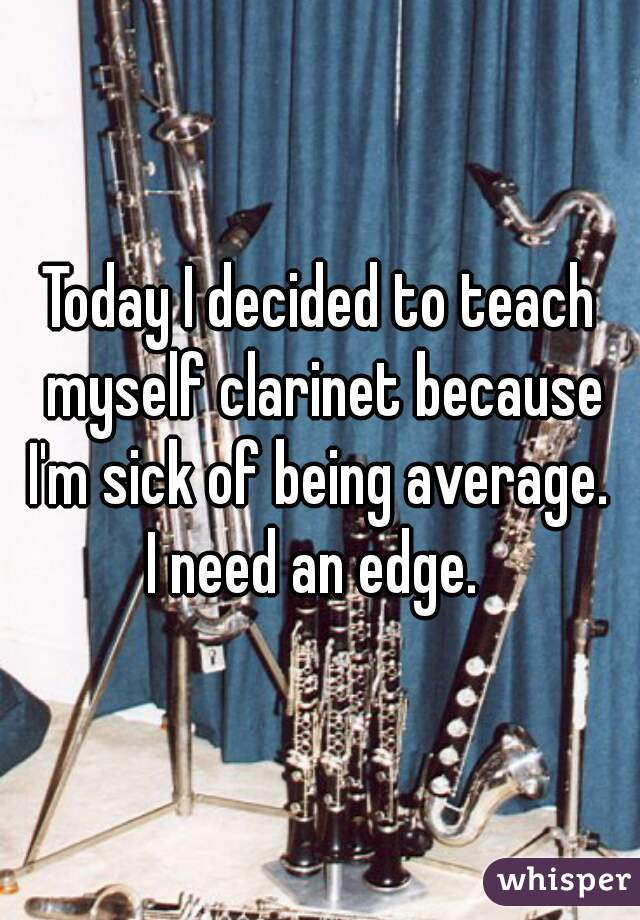 Today I decided to teach myself clarinet because I'm sick of being average.  I need an edge.