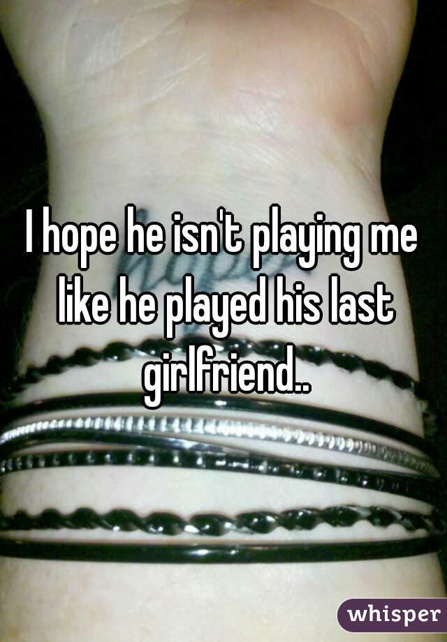 I hope he isn't playing me like he played his last girlfriend..