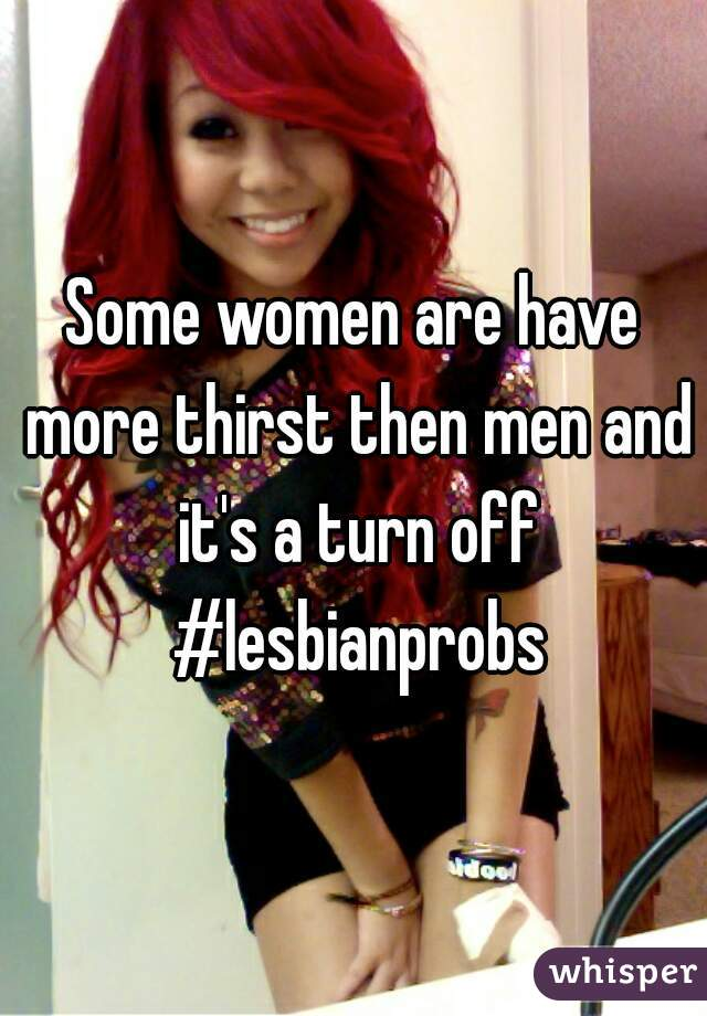 Some women are have more thirst then men and it's a turn off #lesbianprobs