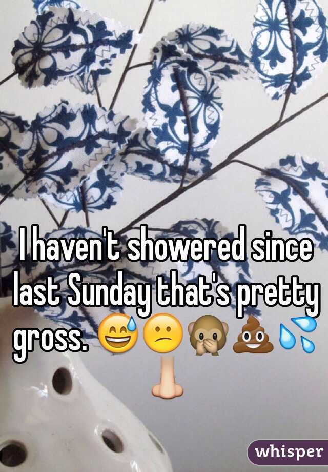 I haven't showered since last Sunday that's pretty gross. 😅😕🙊💩💦👃