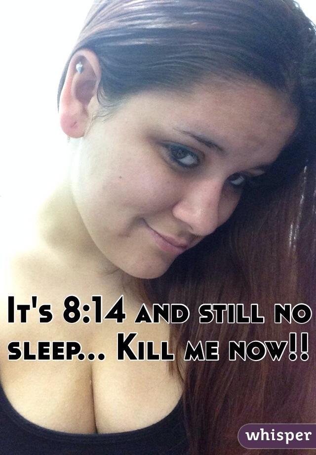 It's 8:14 and still no sleep... Kill me now!!