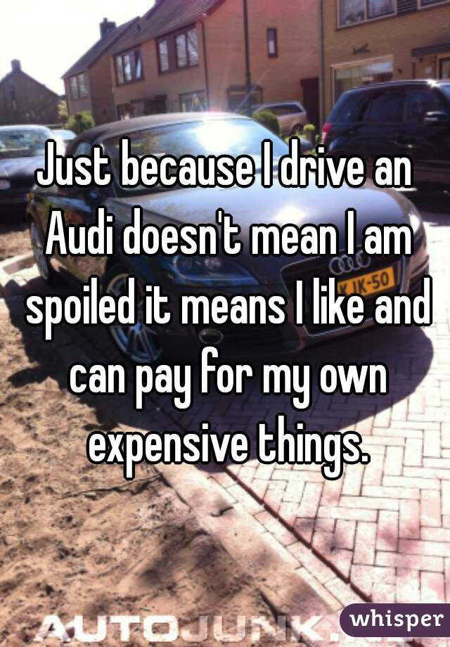 Just because I drive an Audi doesn't mean I am spoiled it means I like and can pay for my own expensive things.