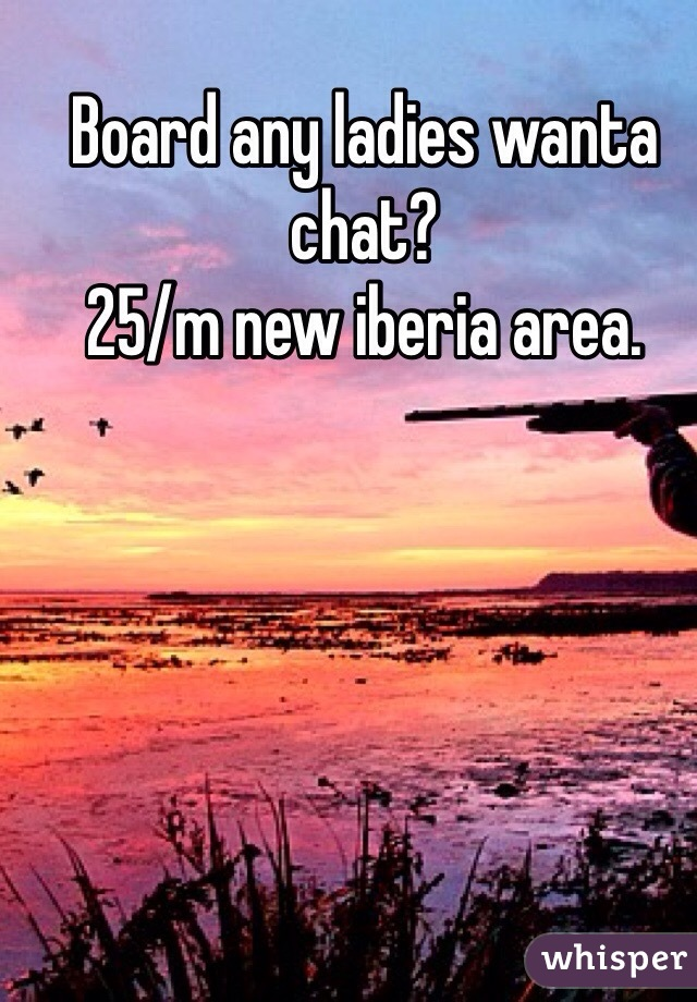 Board any ladies wanta chat? 25/m new iberia area.