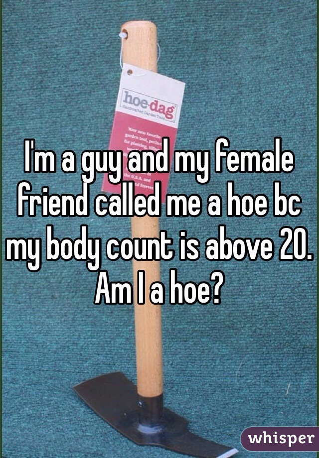 I'm a guy and my female friend called me a hoe bc my body count is above 20. Am I a hoe?