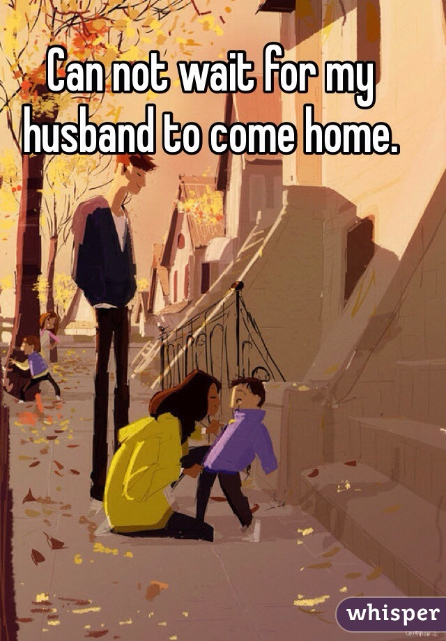 Can not wait for my husband to come home.