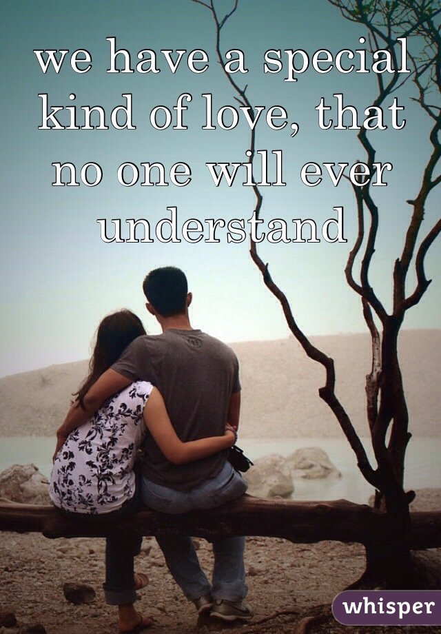 we have a special kind of love, that no one will ever understand