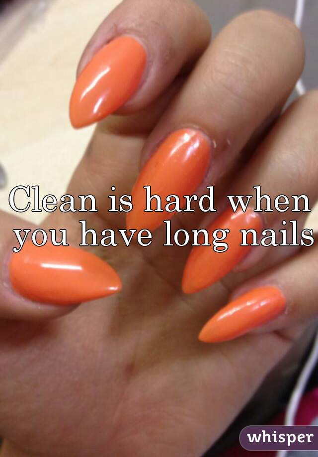 Clean is hard when you have long nails