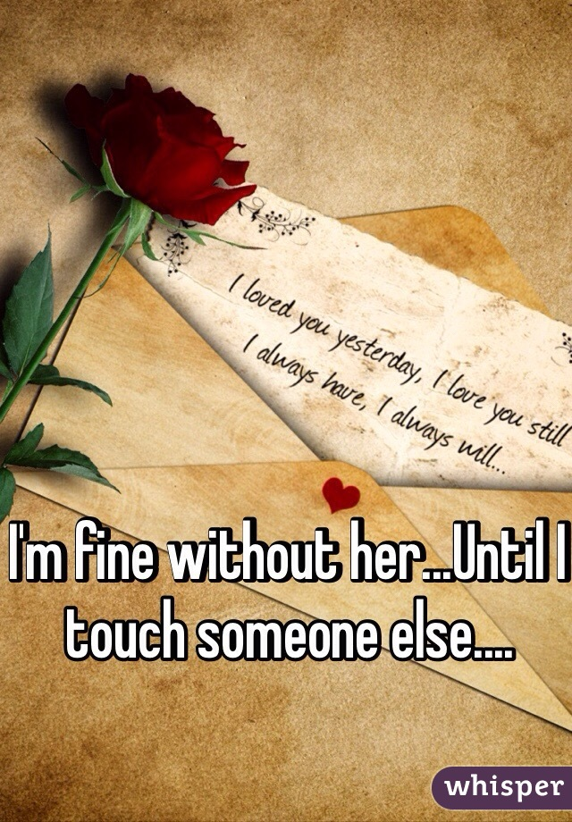 I'm fine without her...Until I touch someone else....