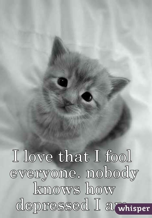 I love that I fool everyone. nobody knows how depressed I am.