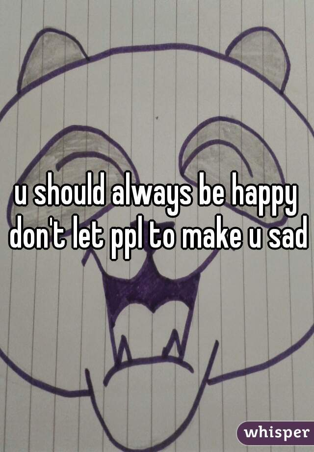 u should always be happy don't let ppl to make u sad