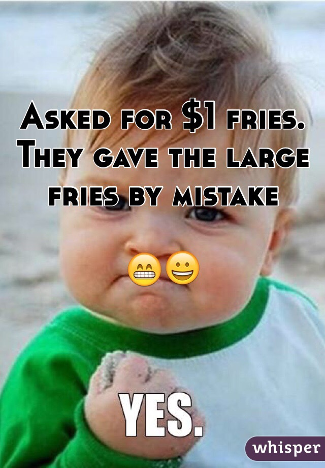 Asked for $1 fries. They gave the large fries by mistake    😁😀