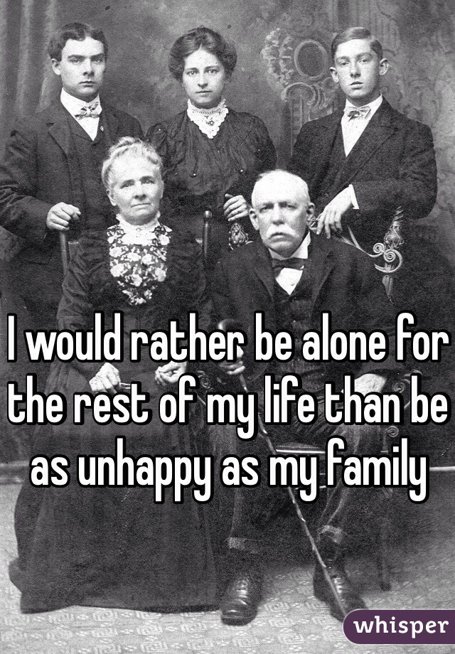 I would rather be alone for the rest of my life than be as unhappy as my family
