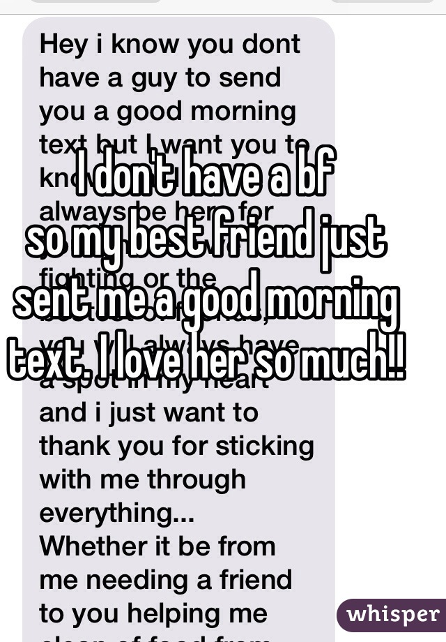 I don't have a bf so my best friend just sent me a good morning text. I love her so much!!