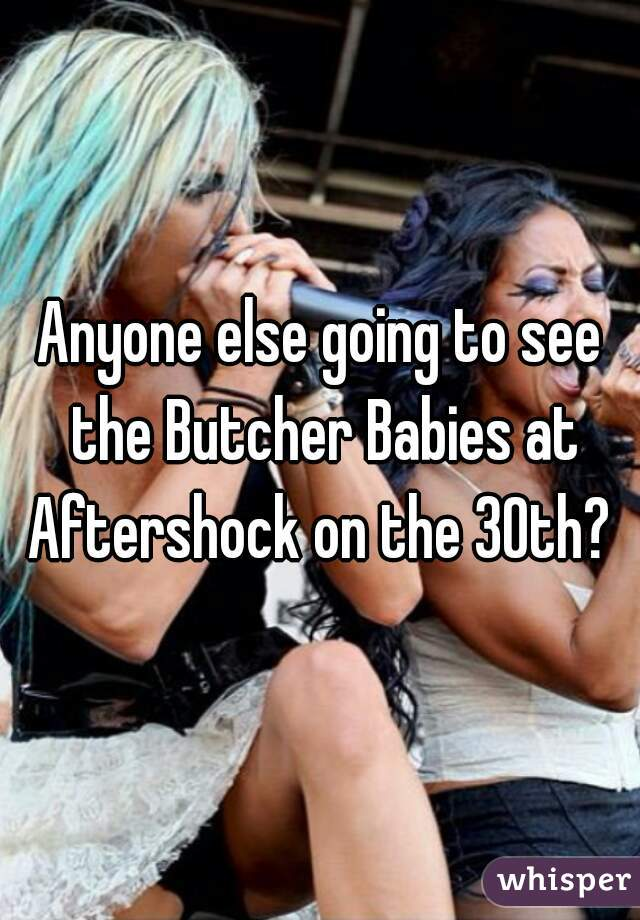 Anyone else going to see the Butcher Babies at Aftershock on the 30th?
