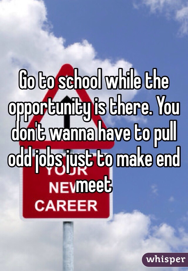 Go to school while the opportunity is there. You don't wanna have to pull odd jobs just to make end meet