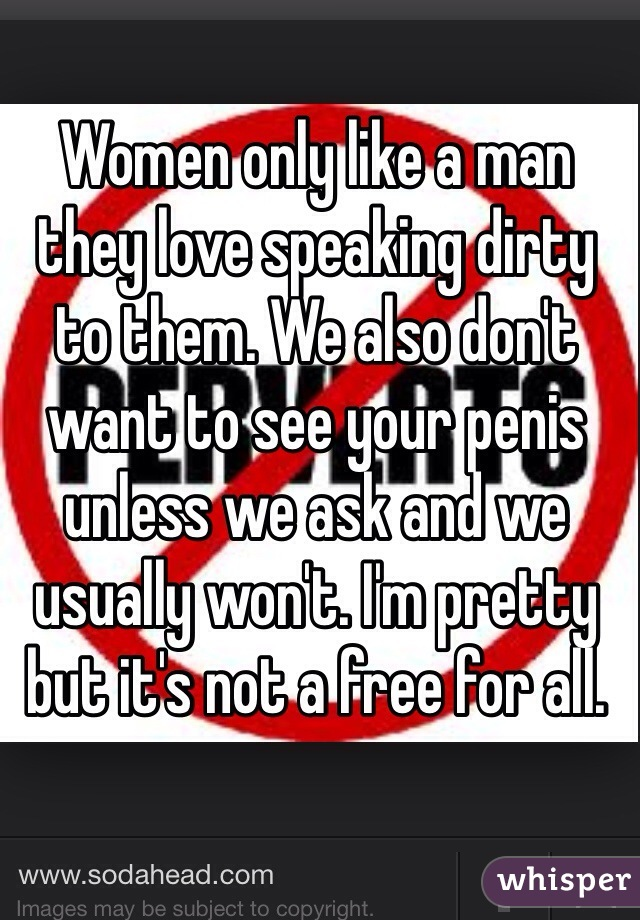 Women only like a man they love speaking dirty to them. We also don't want to see your penis unless we ask and we usually won't. I'm pretty but it's not a free for all.