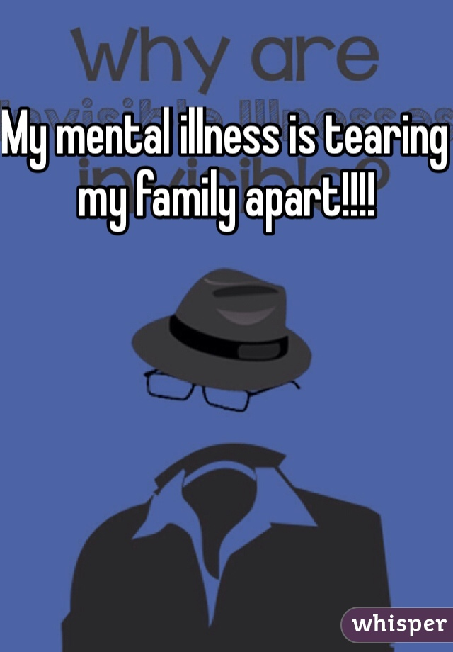 My mental illness is tearing my family apart!!!!