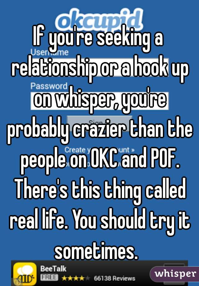 If you're seeking a relationship or a hook up on whisper, you're probably crazier than the people on OKC and POF. There's this thing called real life. You should try it sometimes.