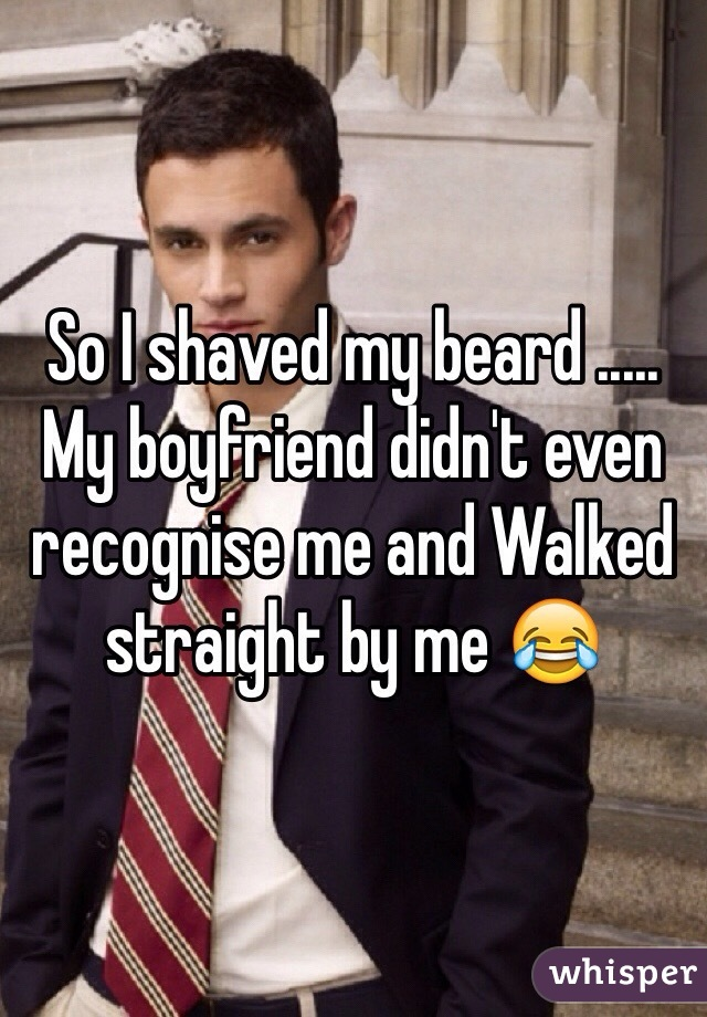 So I shaved my beard ..... My boyfriend didn't even recognise me and Walked straight by me 😂