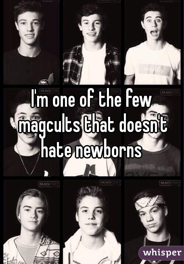 I'm one of the few magcults that doesn't hate newborns