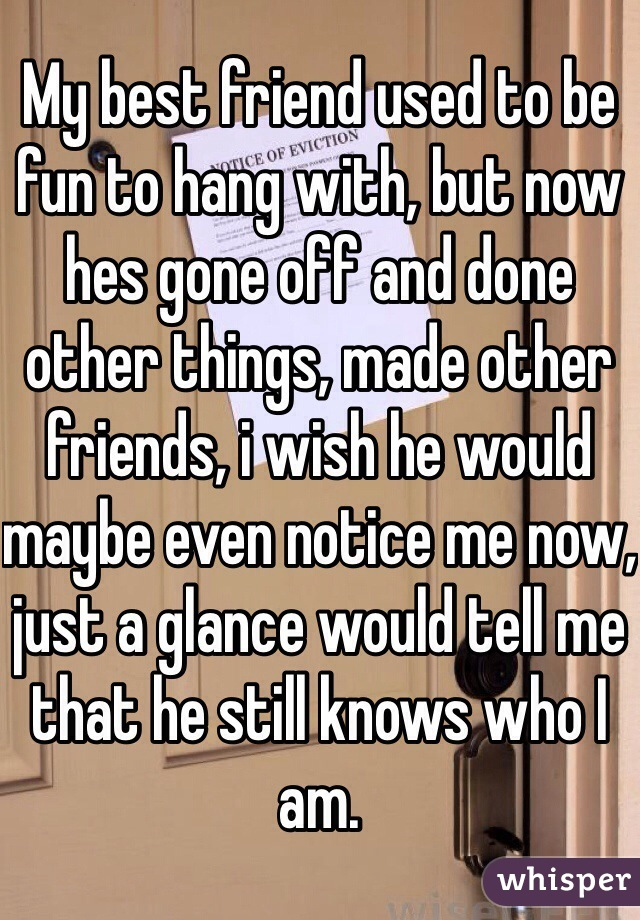 My best friend used to be fun to hang with, but now hes gone off and done other things, made other friends, i wish he would maybe even notice me now, just a glance would tell me that he still knows who I am.