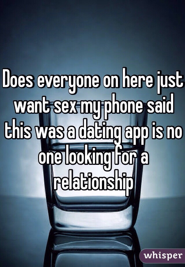 Does everyone on here just want sex my phone said this was a dating app is no one looking for a relationship