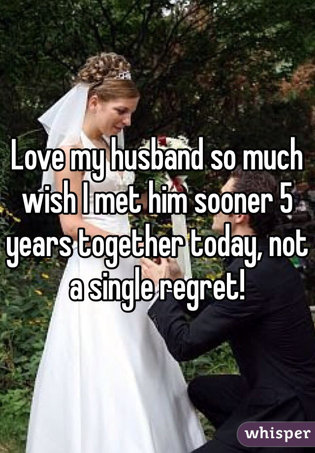 Love my husband so much wish I met him sooner 5 years together today, not a single regret!