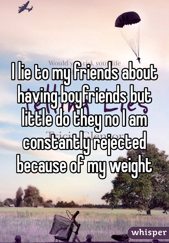 I lie to my friends about having boyfriends but little do they no I am constantly rejected  because of my weight
