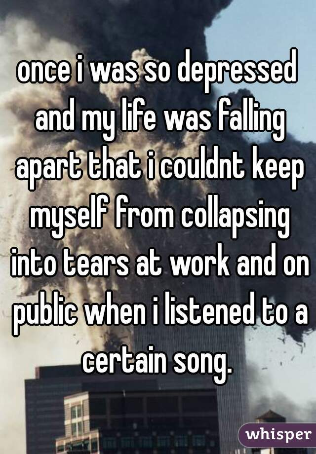 once i was so depressed and my life was falling apart that i couldnt keep myself from collapsing into tears at work and on public when i listened to a certain song.