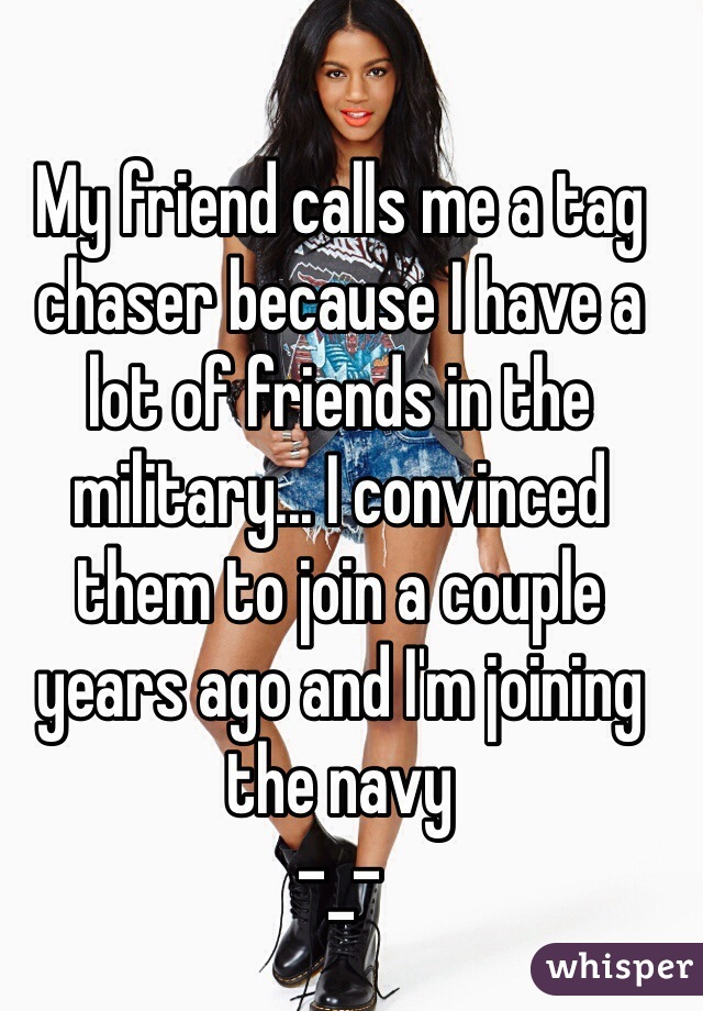 My friend calls me a tag chaser because I have a lot of friends in the military... I convinced them to join a couple years ago and I'm joining the navy -_-