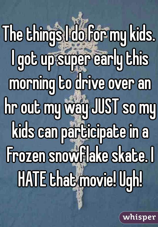 The things I do for my kids. I got up super early this morning to drive over an hr out my way JUST so my kids can participate in a Frozen snowflake skate. I HATE that movie! Ugh!