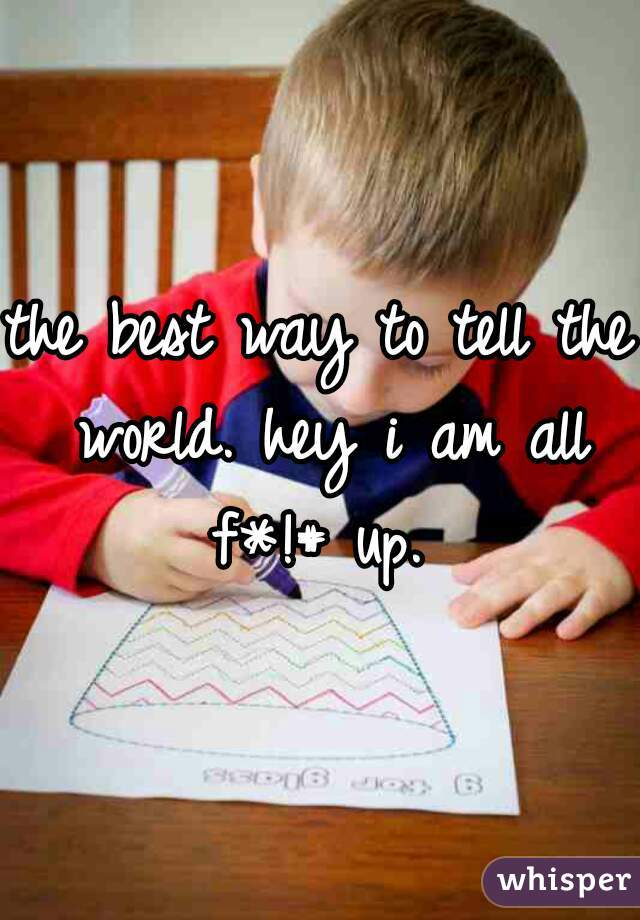 the best way to tell the world. hey i am all f*!# up.