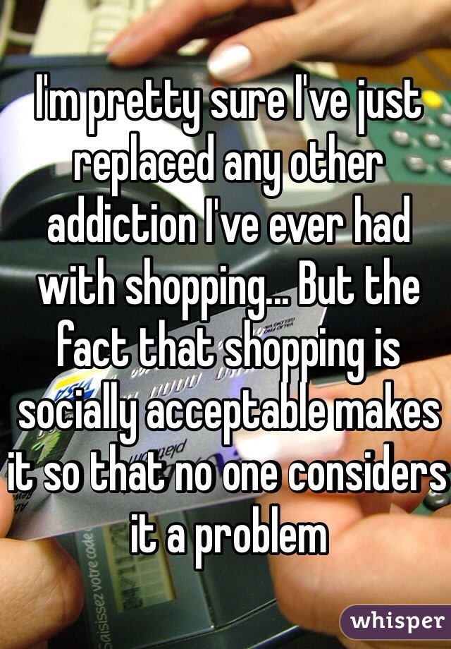 I'm pretty sure I've just replaced any other addiction I've ever had with shopping... But the fact that shopping is  socially acceptable makes it so that no one considers it a problem