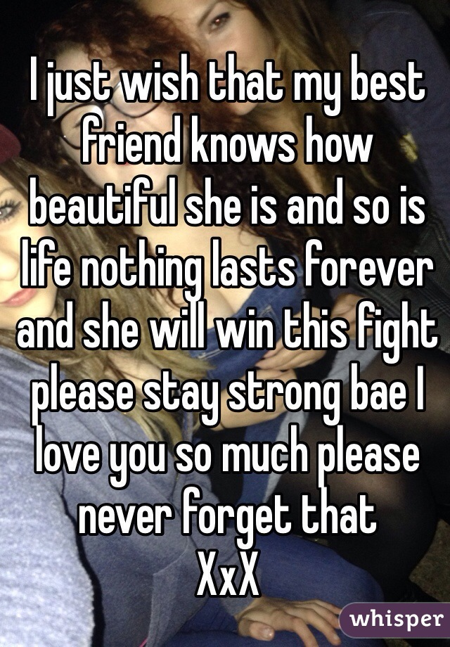 I just wish that my best friend knows how beautiful she is and so is life nothing lasts forever and she will win this fight please stay strong bae I love you so much please never forget that  XxX