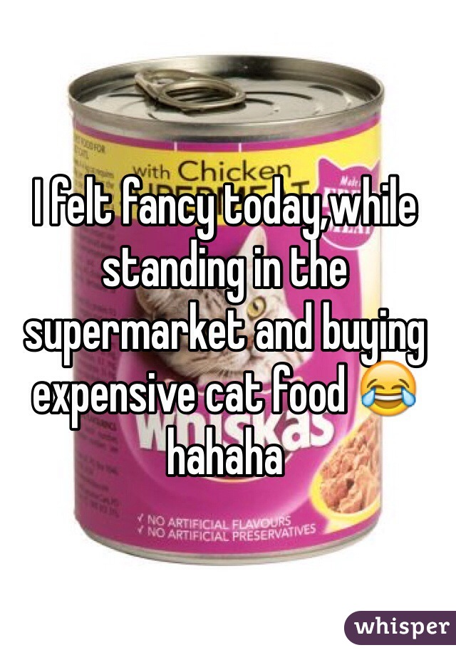 I felt fancy today,while standing in the supermarket and buying expensive cat food 😂 hahaha