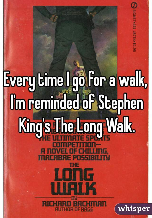 Every time I go for a walk, I'm reminded of Stephen King's The Long Walk.