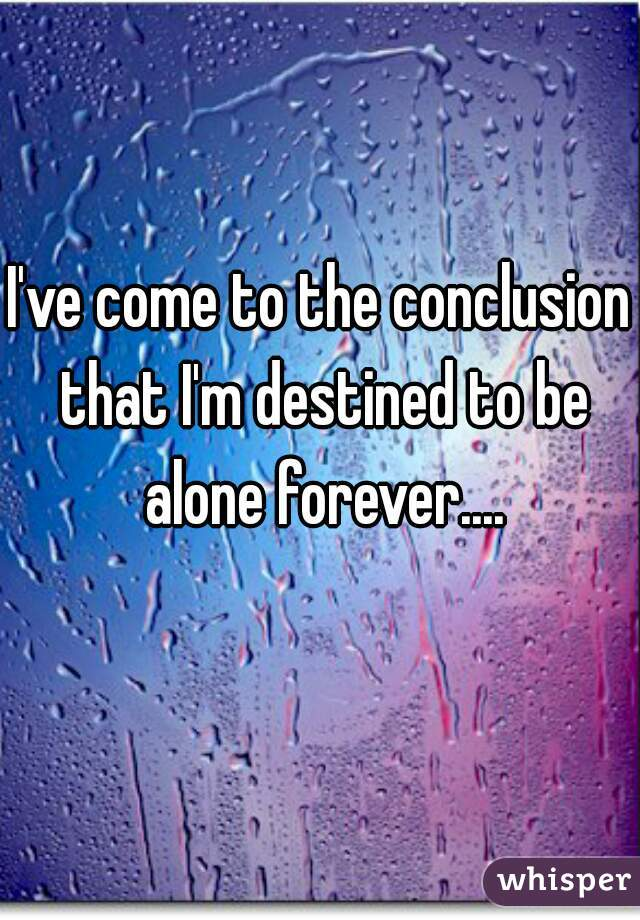 I've come to the conclusion that I'm destined to be alone forever....