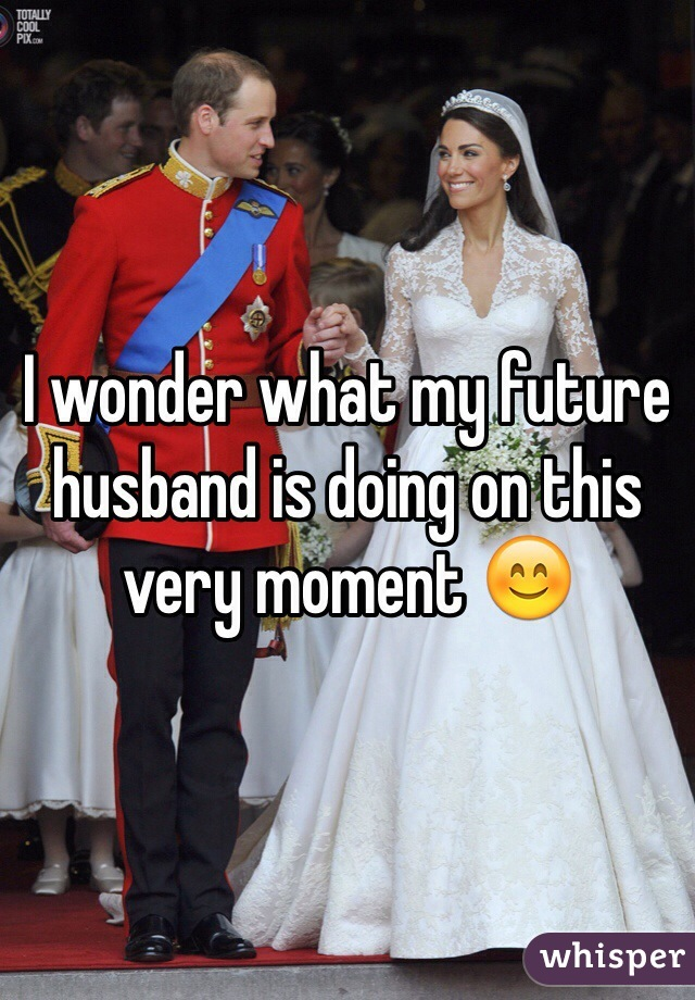 I wonder what my future husband is doing on this very moment 😊
