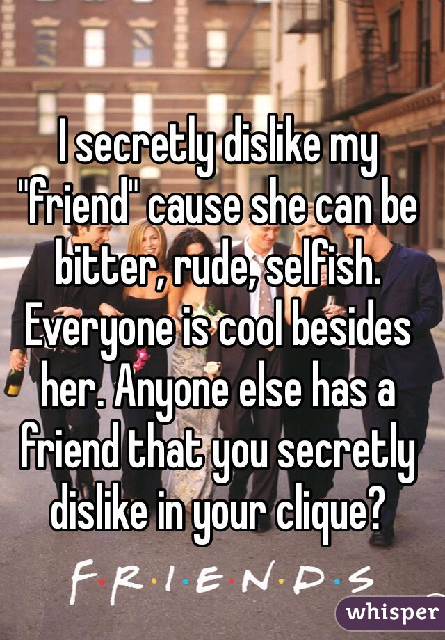 "I secretly dislike my ""friend"" cause she can be bitter, rude, selfish. Everyone is cool besides her. Anyone else has a friend that you secretly dislike in your clique?"