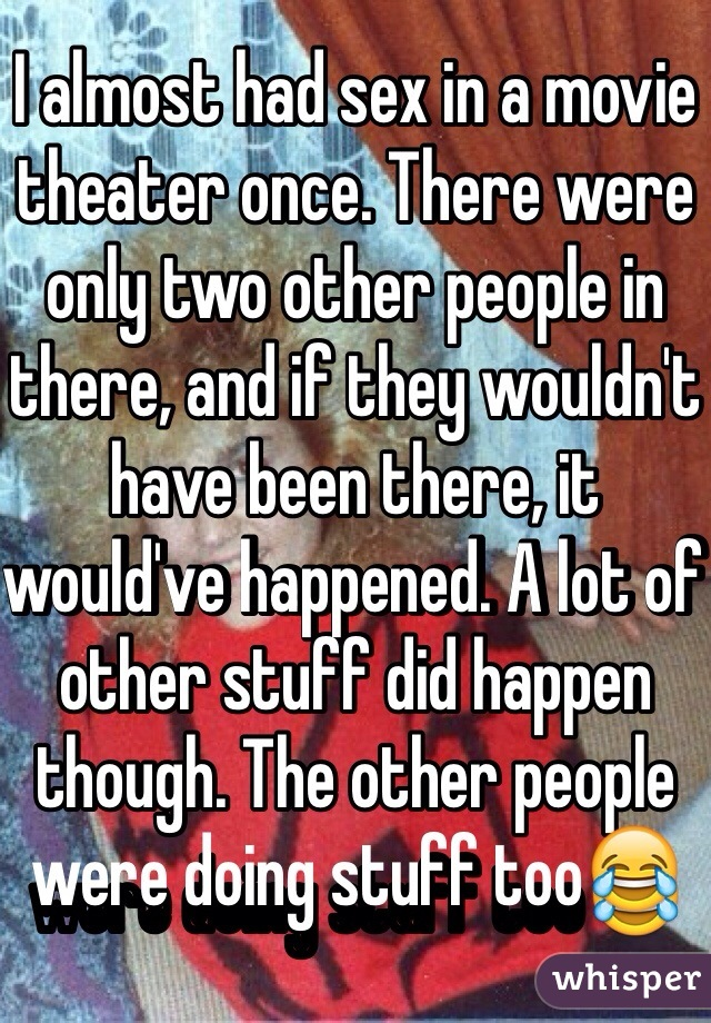 I almost had sex in a movie theater once. There were only two other people in there, and if they wouldn't have been there, it would've happened. A lot of other stuff did happen though. The other people were doing stuff too😂