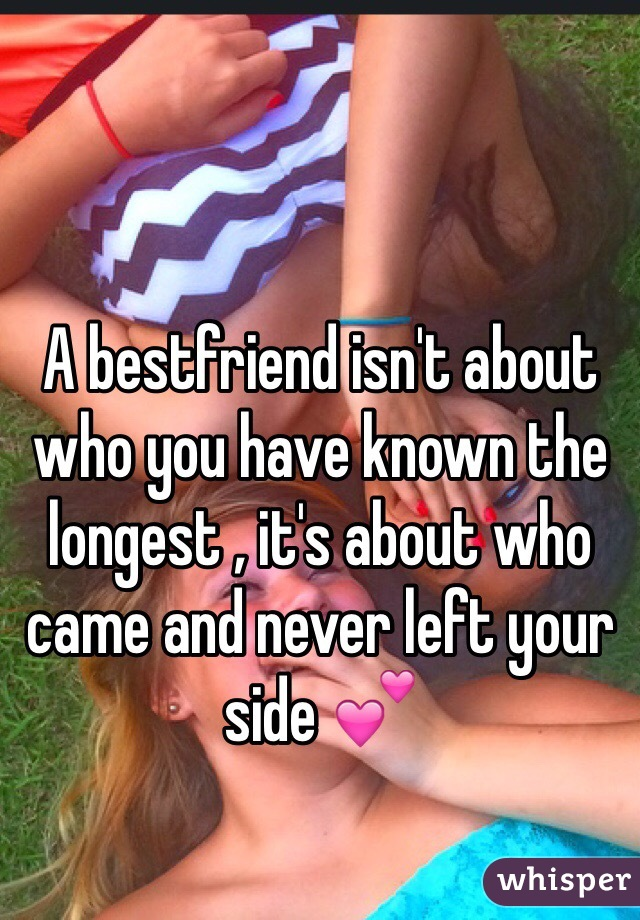 A bestfriend isn't about who you have known the longest , it's about who came and never left your side 💕