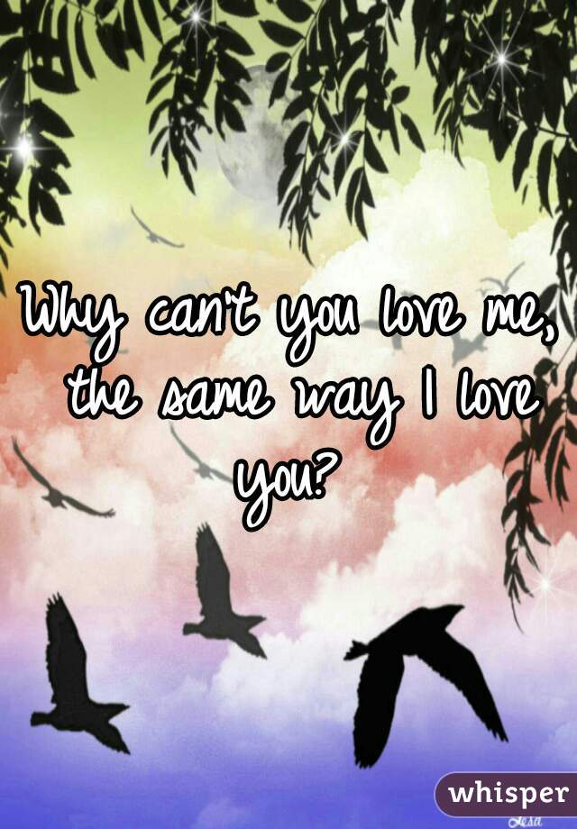 Why can't you love me, the same way I love you?