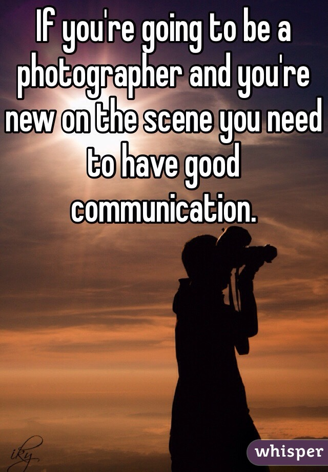 If you're going to be a photographer and you're new on the scene you need to have good communication.
