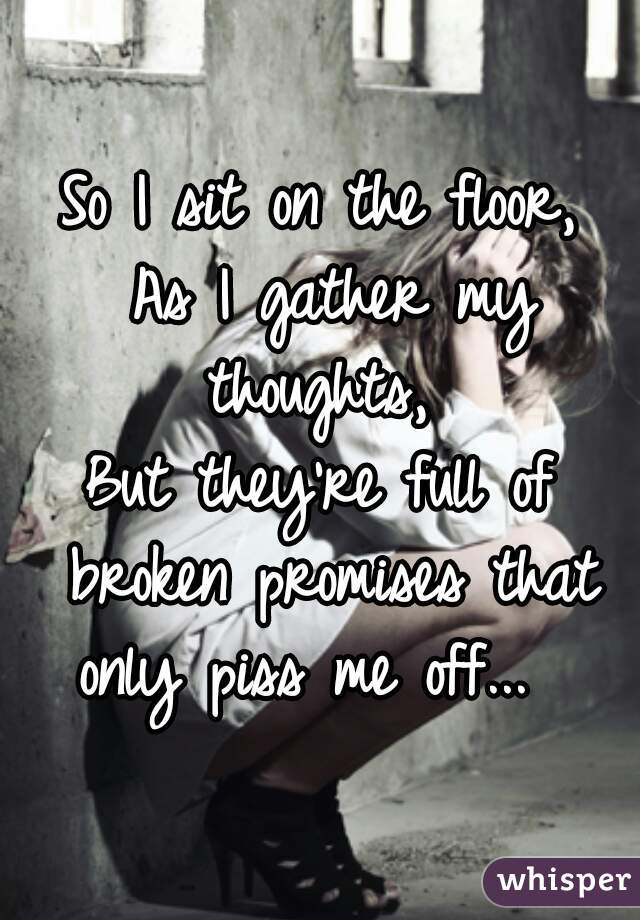 So I sit on the floor,  As I gather my thoughts,  But they're full of broken promises that only piss me off...