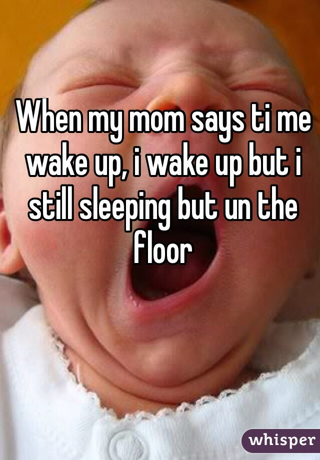 When my mom says ti me wake up, i wake up but i still sleeping but un the floor